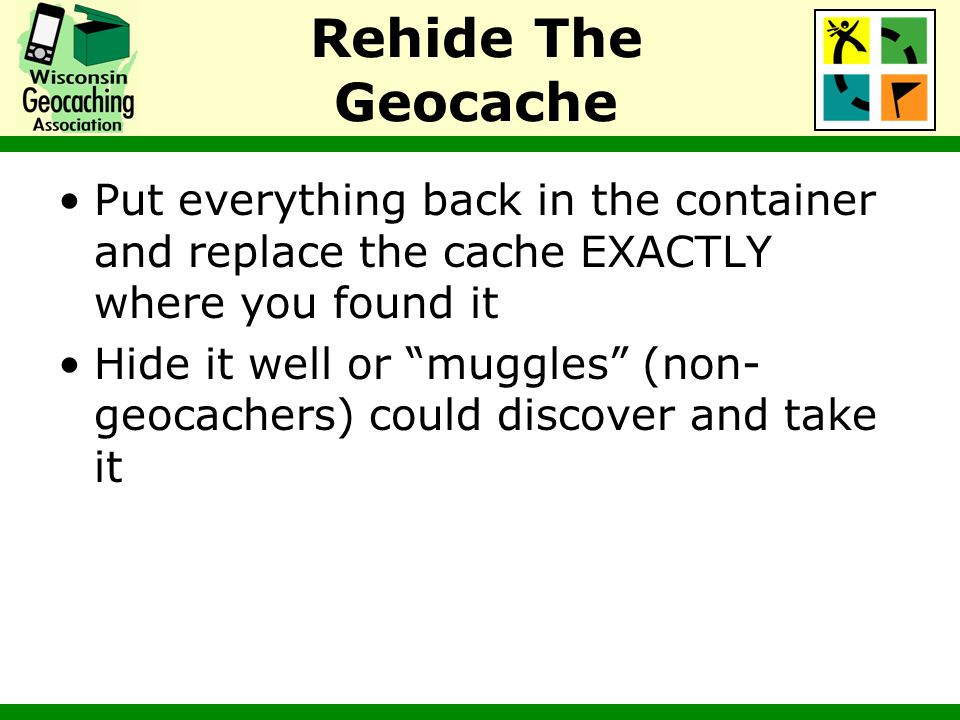 Rehide The Geocache Put everything back in the container and replace the cache EXACTLY where you found it.