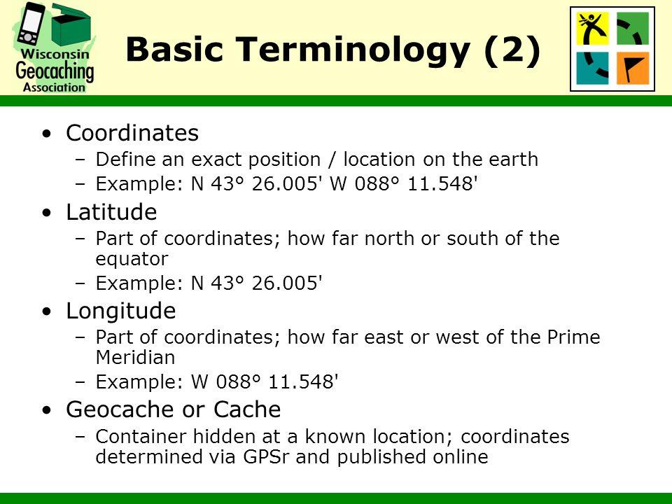 Basic Terminology (2) Coordinates Latitude Longitude Geocache or Cache