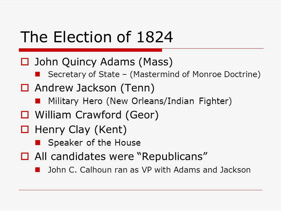The Election of 1824 John Quincy Adams (Mass) Andrew Jackson (Tenn)