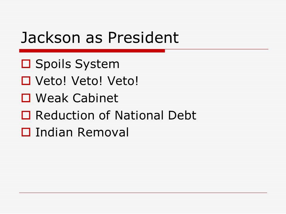 Jackson as President Spoils System Veto! Veto! Veto! Weak Cabinet