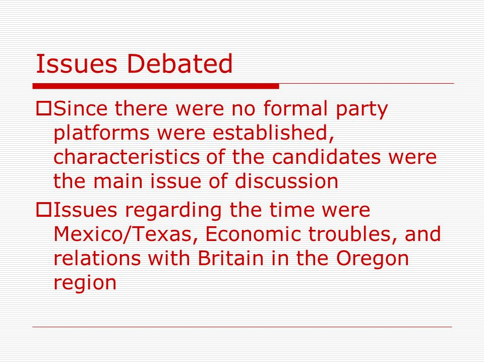 Issues Debated Since there were no formal party platforms were established, characteristics of the candidates were the main issue of discussion.