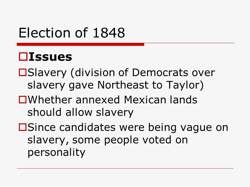 Election of 1848 Issues. Slavery (division of Democrats over slavery gave Northeast to Taylor) Whether annexed Mexican lands should allow slavery.