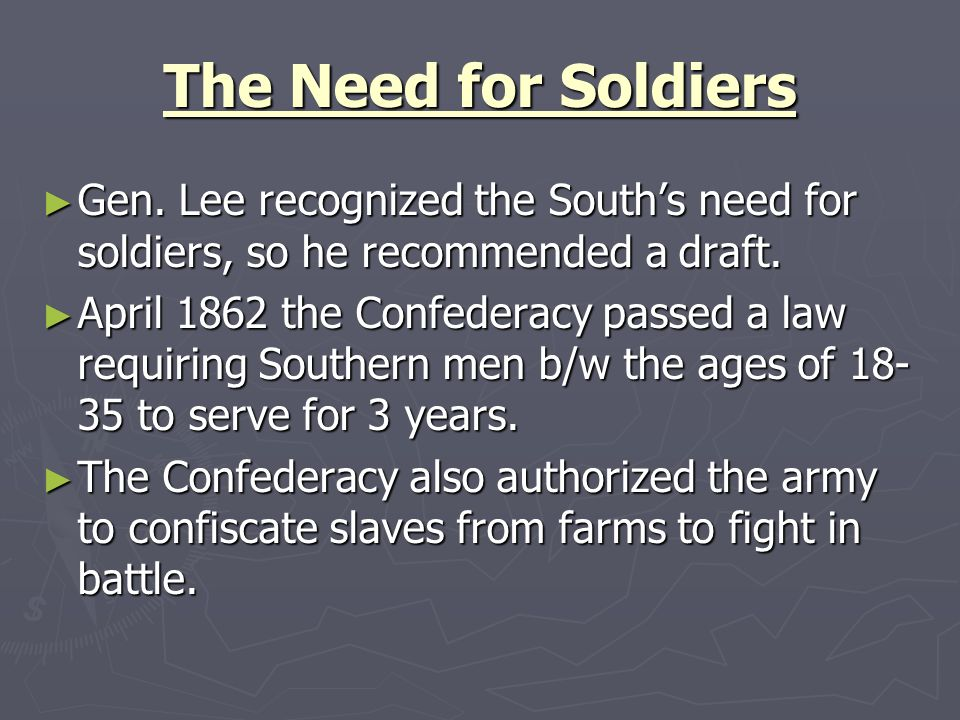 The Need for Soldiers Gen. Lee recognized the South's need for soldiers, so he recommended a draft.