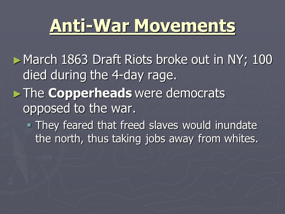 Anti-War Movements March 1863 Draft Riots broke out in NY; 100 died during the 4-day rage. The Copperheads were democrats opposed to the war.