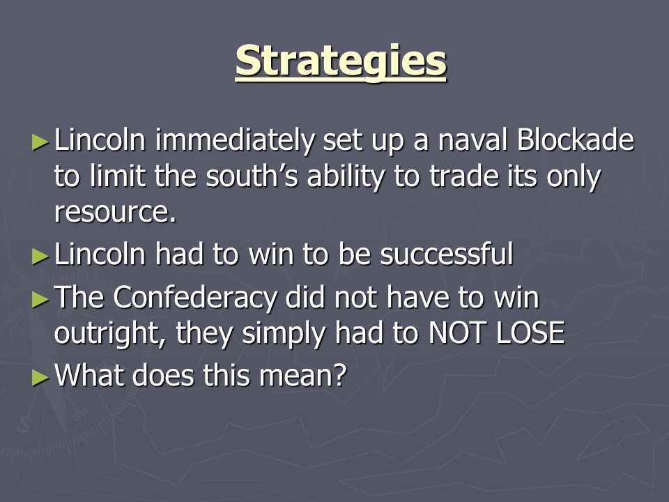 Strategies Lincoln immediately set up a naval Blockade to limit the south's ability to trade its only resource.