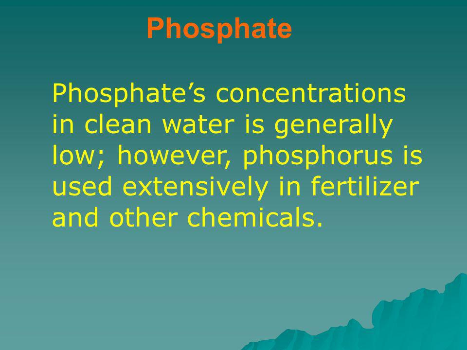 Phosphate Phosphate's concentrations in clean water is generally low; however, phosphorus is used extensively in fertilizer and other chemicals.