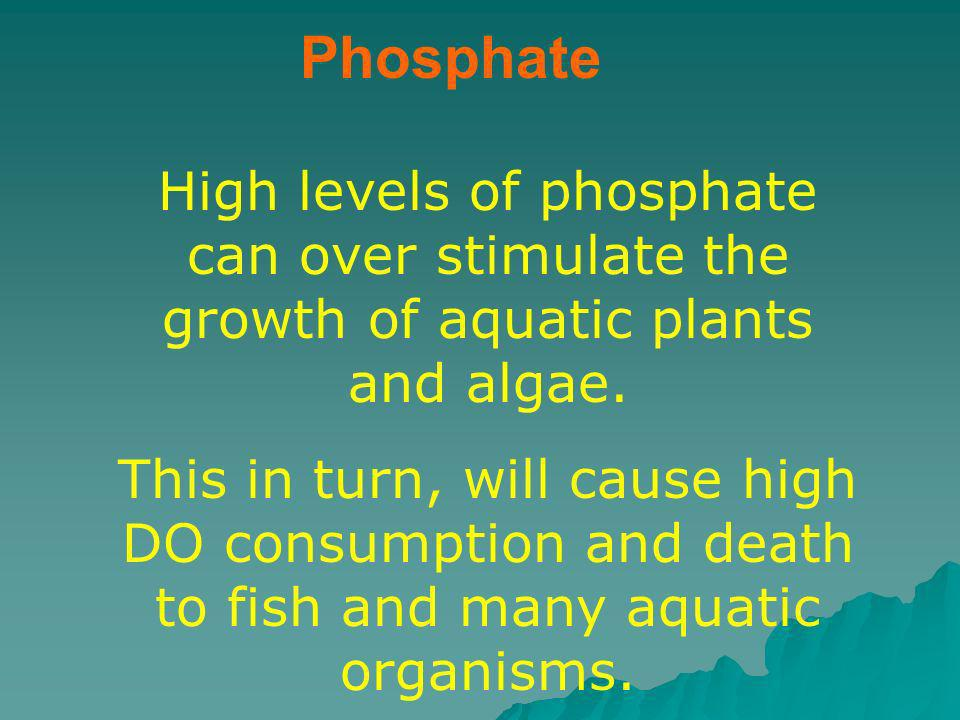 PhosphateHigh levels of phosphate can over stimulate the growth of aquatic plants and algae.