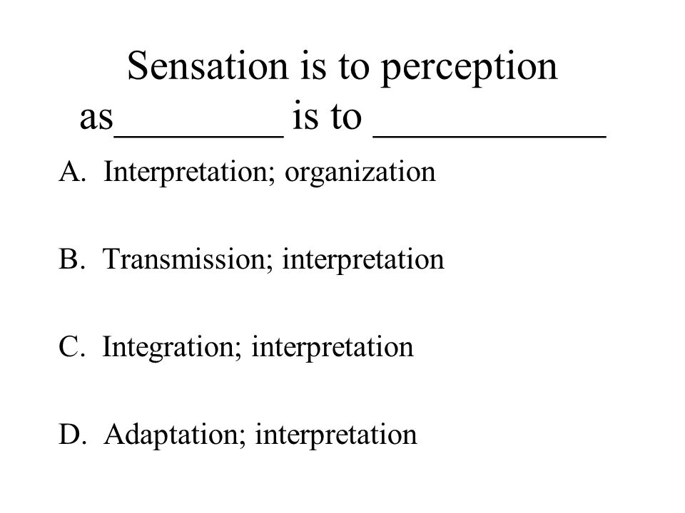 Sensation is to perception as________ is to ___________