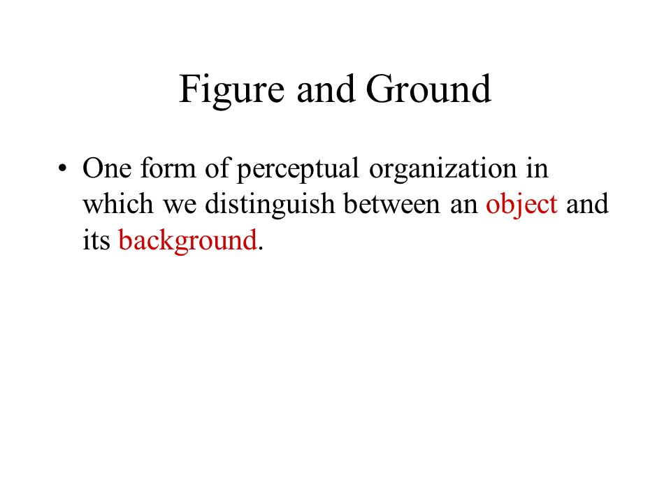 Figure and Ground One form of perceptual organization in which we distinguish between an object and its background.