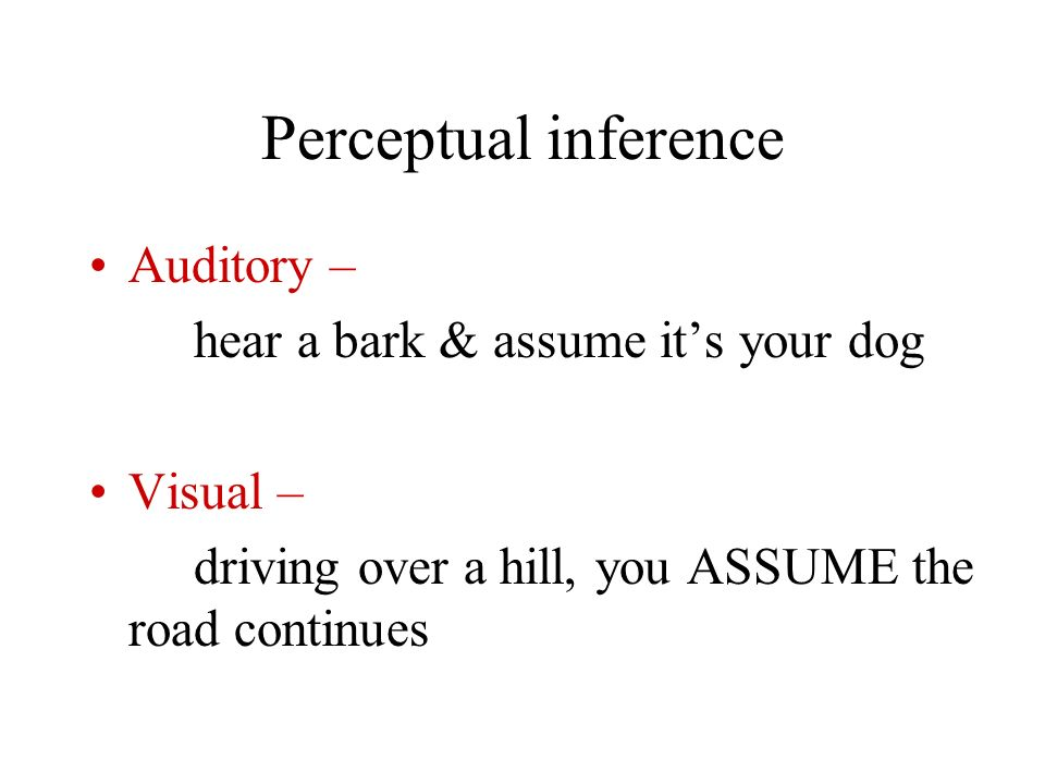 Perceptual inference Auditory – hear a bark & assume it's your dog
