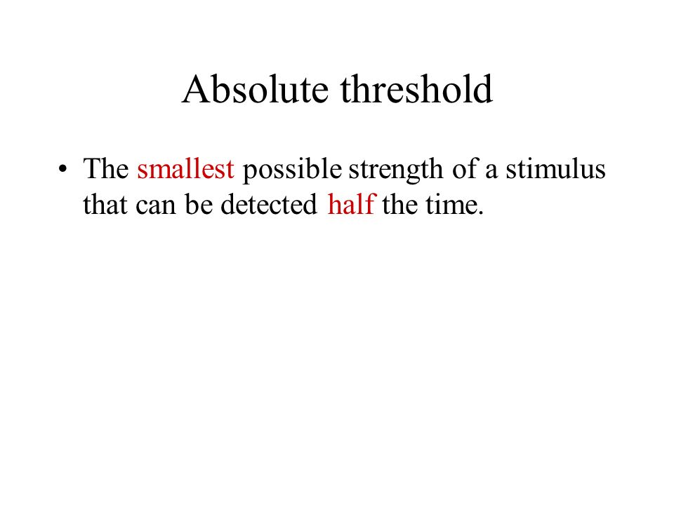 Absolute threshold The smallest possible strength of a stimulus that can be detected half the time.
