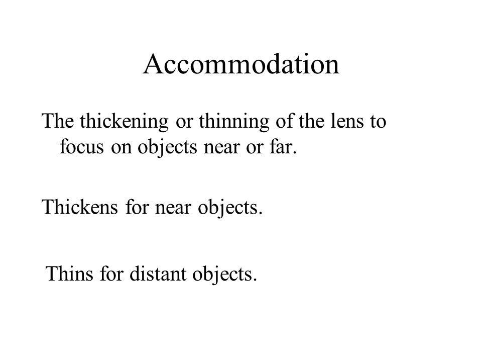 Accommodation The thickening or thinning of the lens to focus on objects near or far. Thickens for near objects.