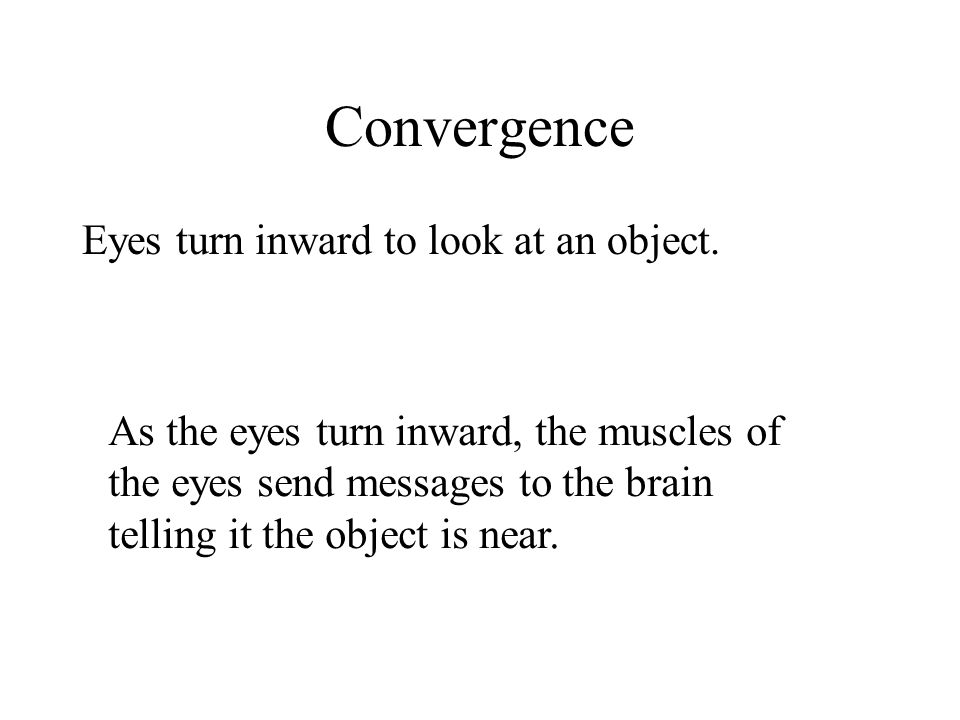 Convergence Eyes turn inward to look at an object.