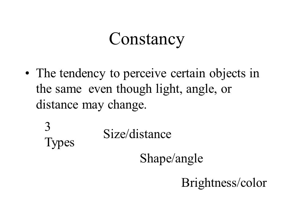 Constancy The tendency to perceive certain objects in the same even though light, angle, or distance may change.
