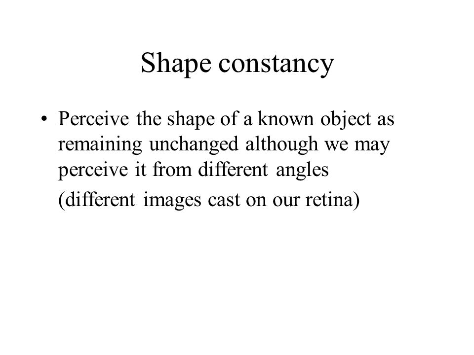 Shape constancy Perceive the shape of a known object as remaining unchanged although we may perceive it from different angles.