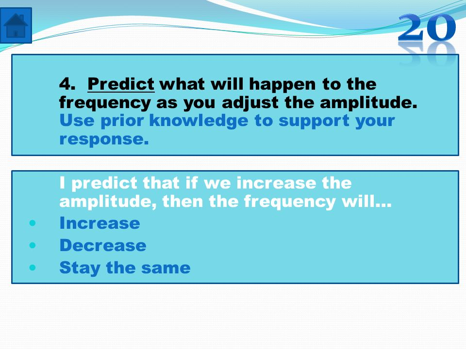 20 4. Predict what will happen to the frequency as you adjust the amplitude. Use prior knowledge to support your response.