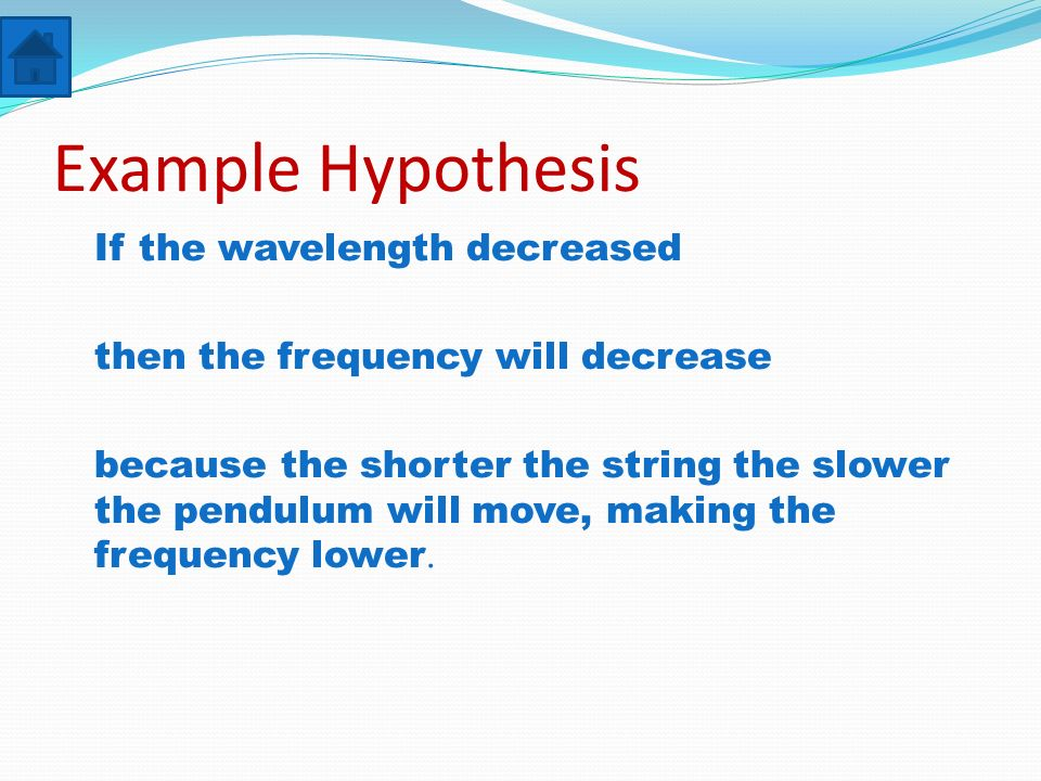 Example Hypothesis If the wavelength decreased