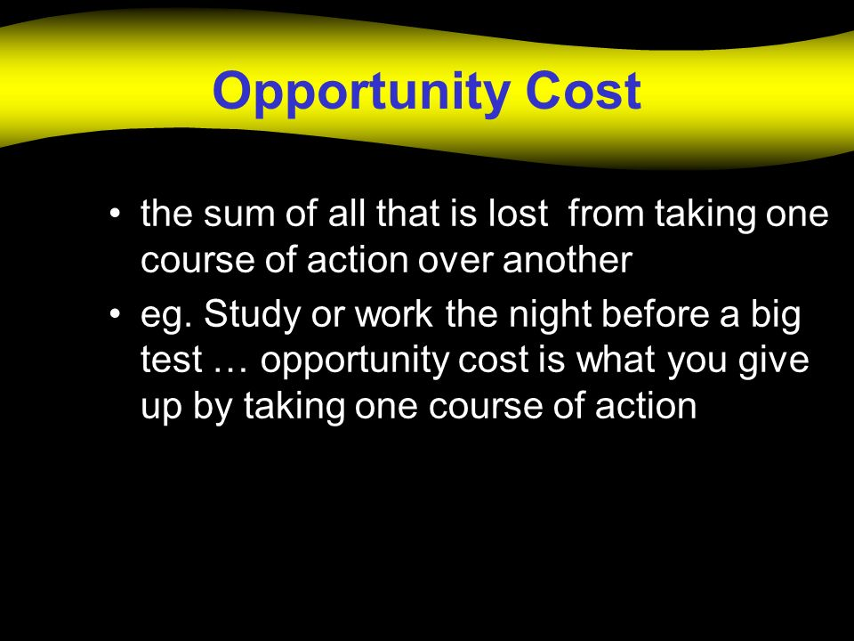 Opportunity Cost the sum of all that is lost from taking one course of action over another.