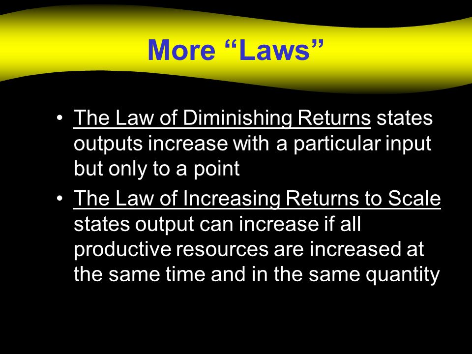 More Laws The Law of Diminishing Returns states outputs increase with a particular input but only to a point.