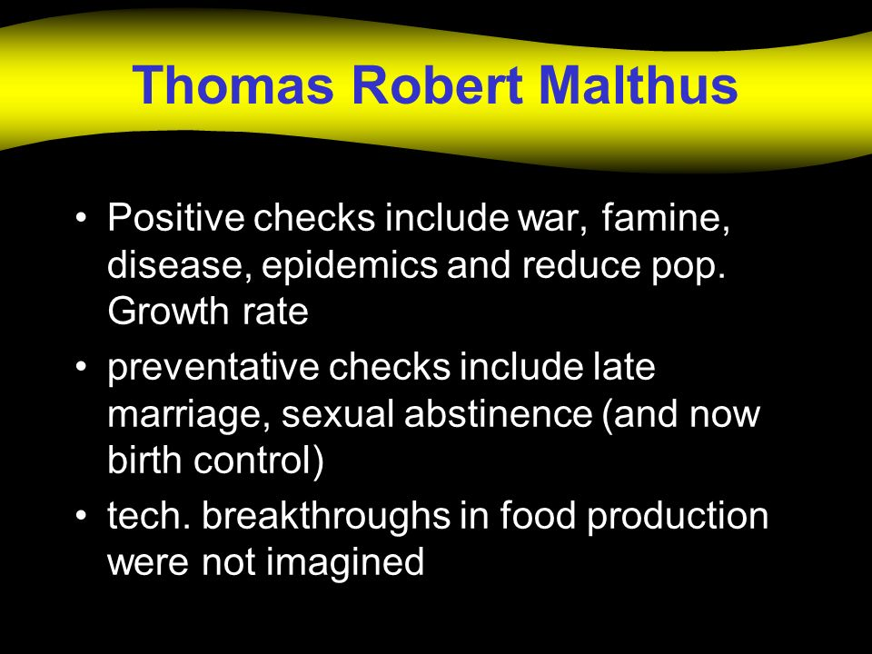 Thomas Robert Malthus Positive checks include war, famine, disease, epidemics and reduce pop. Growth rate.