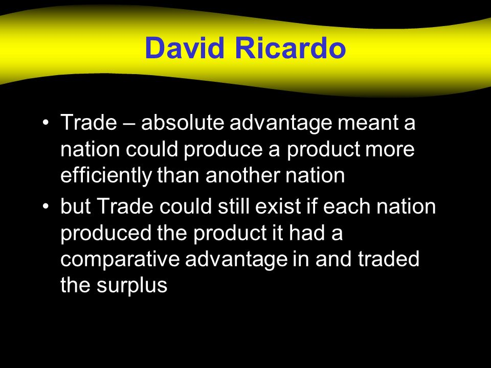 David Ricardo Trade – absolute advantage meant a nation could produce a product more efficiently than another nation.