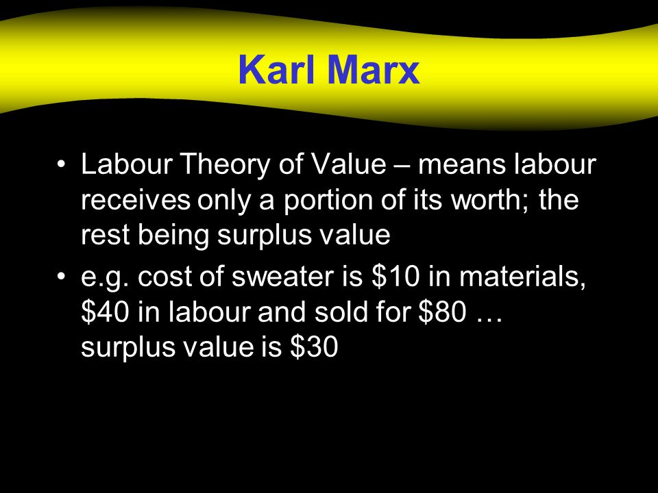 Karl Marx Labour Theory of Value – means labour receives only a portion of its worth; the rest being surplus value.