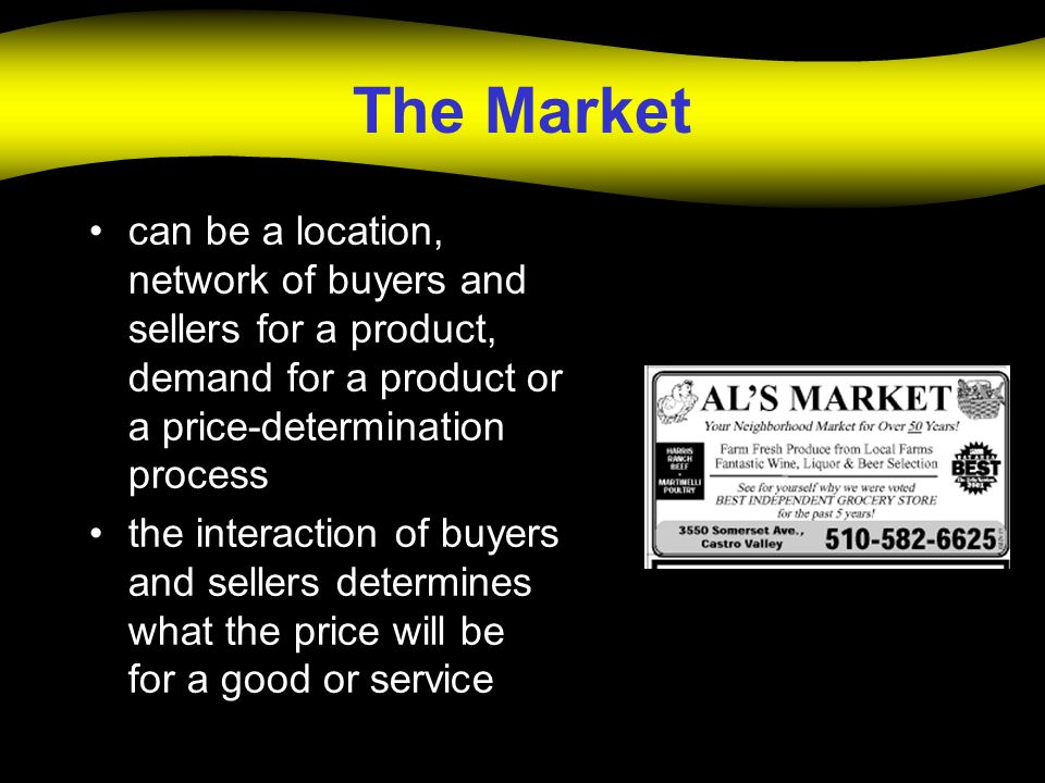The Market can be a location, network of buyers and sellers for a product, demand for a product or a price-determination process.