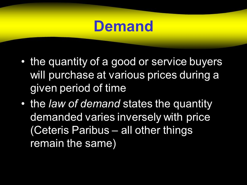 Demand the quantity of a good or service buyers will purchase at various prices during a given period of time.