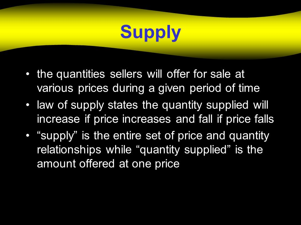 Supply the quantities sellers will offer for sale at various prices during a given period of time.
