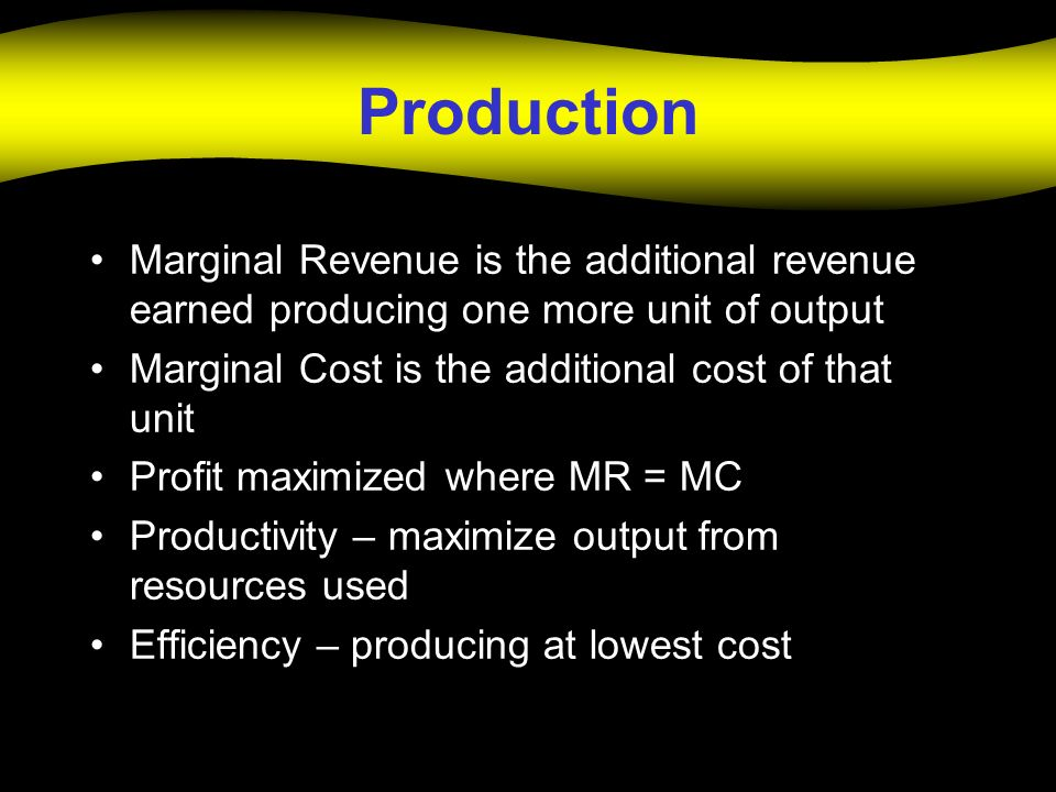 Production Marginal Revenue is the additional revenue earned producing one more unit of output. Marginal Cost is the additional cost of that unit.