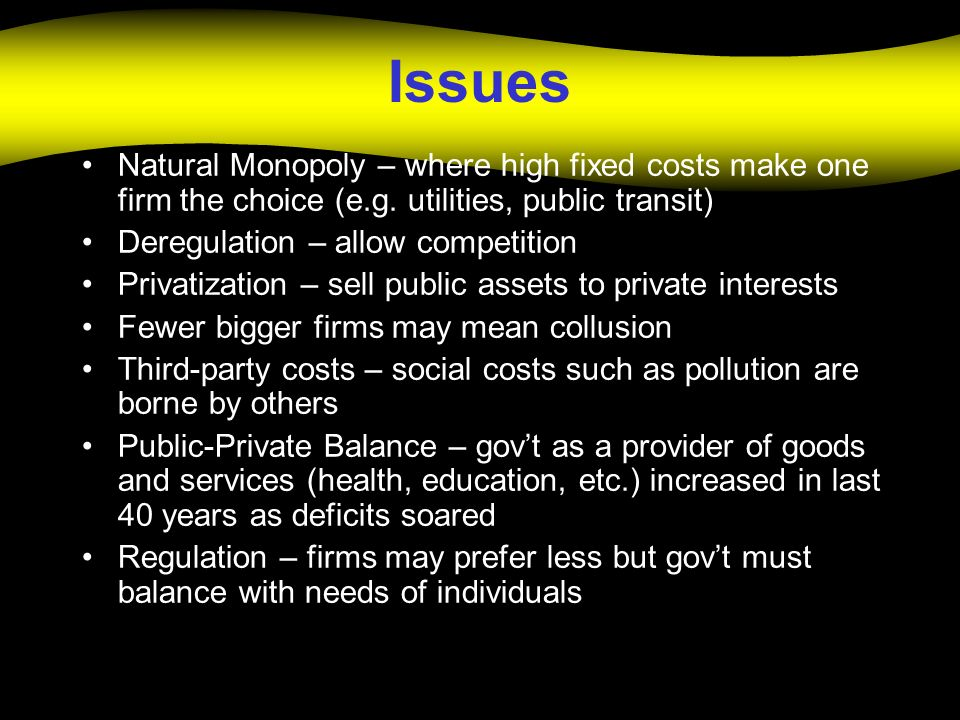 Issues Natural Monopoly – where high fixed costs make one firm the choice (e.g. utilities, public transit)