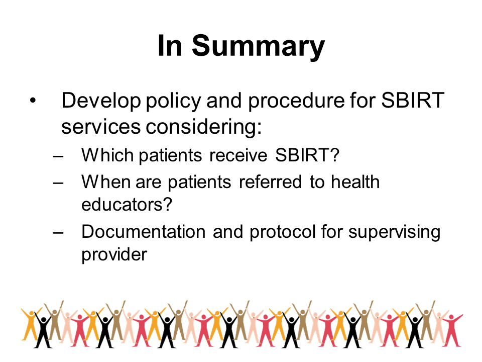 In Summary Develop policy and procedure for SBIRT services considering: Which patients receive SBIRT