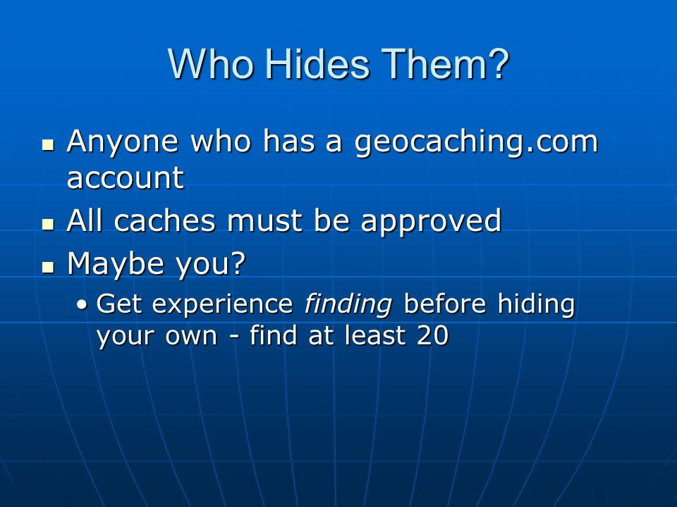 Who Hides Them Anyone who has a geocaching.com account