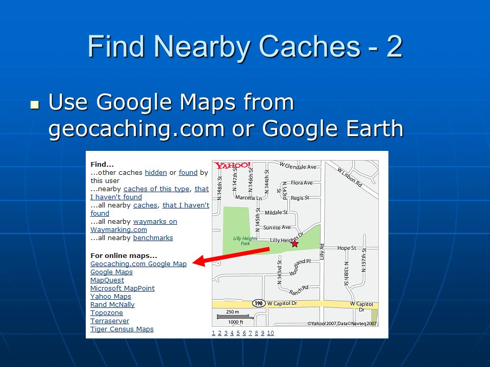 Find Nearby Caches - 2Use Google Maps from geocaching.com or Google Earth.