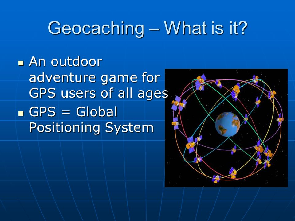 Geocaching – What is it An outdoor adventure game for GPS users of all ages. GPS = Global Positioning System.
