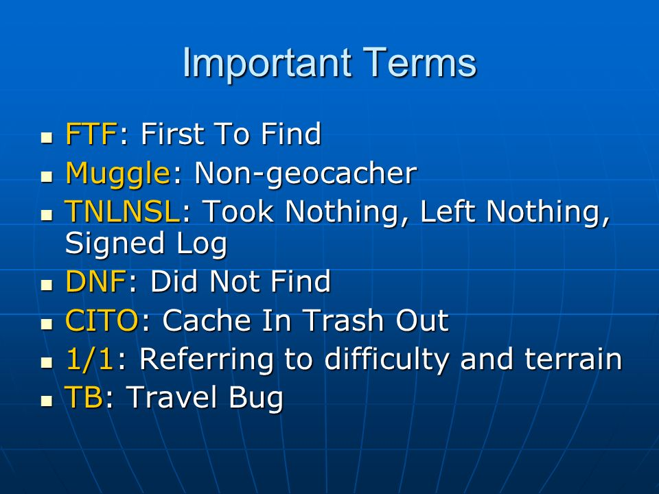 Important Terms FTF: First To Find Muggle: Non-geocacher
