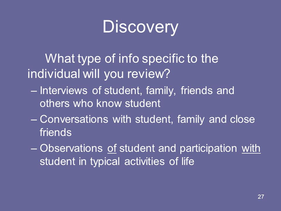 Discovery What type of info specific to the individual will you review Interviews of student, family, friends and others who know student.