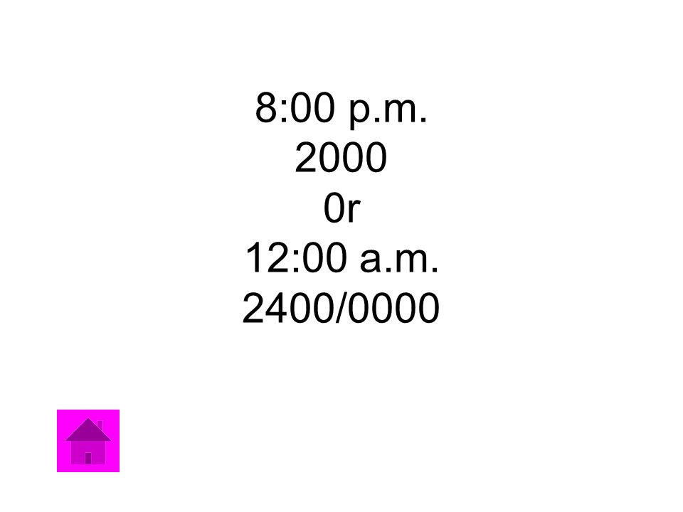 8:00 p.m. 2000 0r 12:00 a.m. 2400/0000
