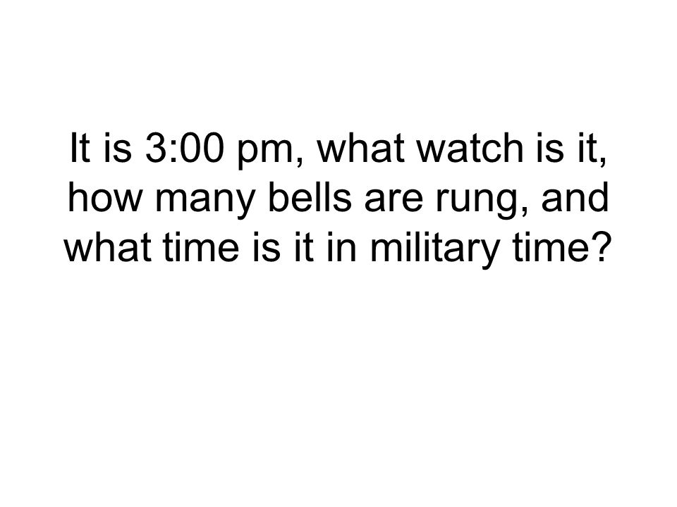 It is 3:00 pm, what watch is it, how many bells are rung, and what time is it in military time