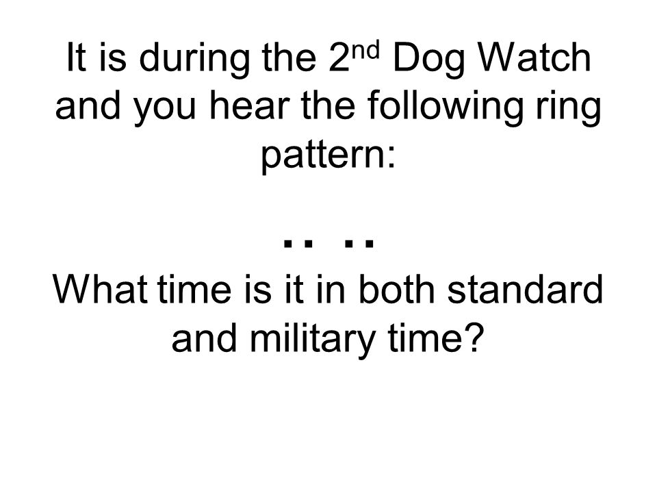It is during the 2nd Dog Watch and you hear the following ring pattern: ..
