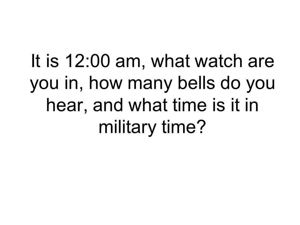 It is 12:00 am, what watch are you in, how many bells do you hear, and what time is it in military time