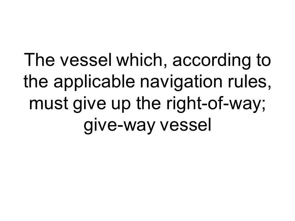 The vessel which, according to the applicable navigation rules, must give up the right-of-way; give-way vessel