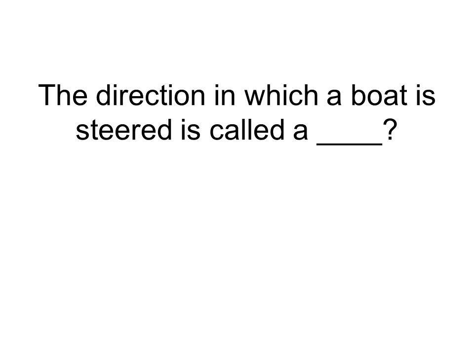 The direction in which a boat is steered is called a ____