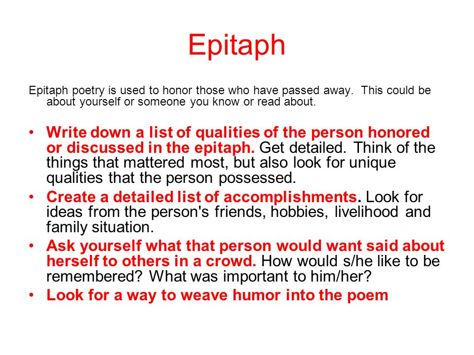 Epitaph Epitaph poetry is used to honor those who have passed away. This could be about yourself or someone you know or read about.