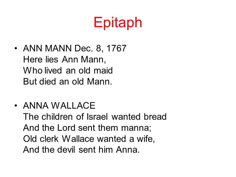Epitaph ANN MANN Dec. 8, 1767 Here lies Ann Mann, Who lived an old maid But died an old Mann.