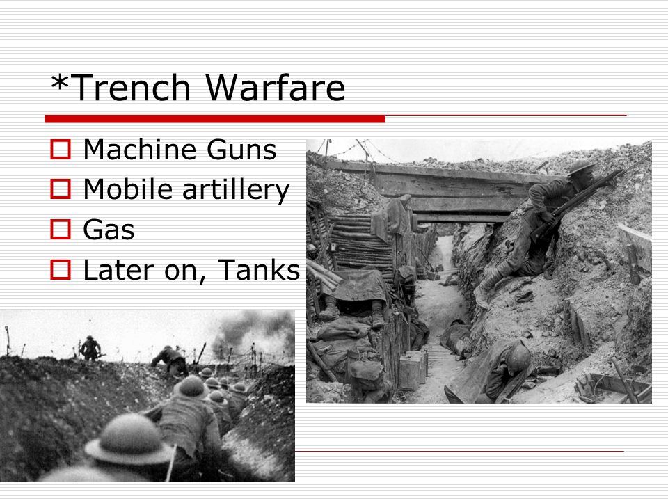 *Trench Warfare Machine Guns Mobile artillery Gas Later on, Tanks