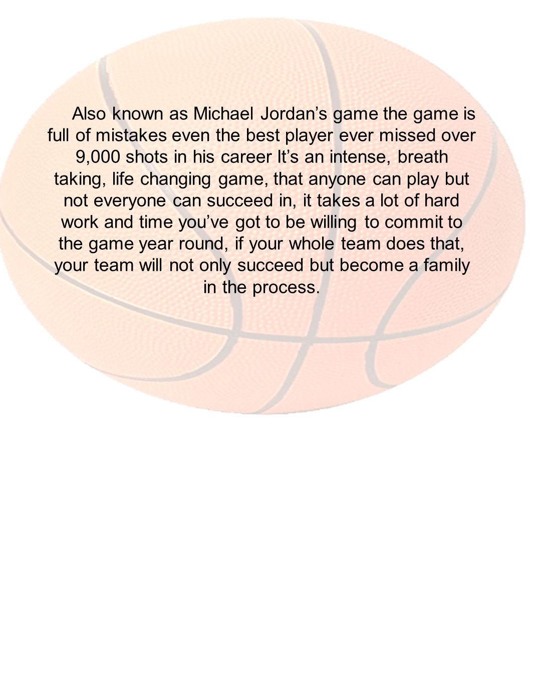 Also known as Michael Jordan's game the game is full of mistakes even the best player ever missed over 9,000 shots in his career It's an intense, breath taking, life changing game, that anyone can play but not everyone can succeed in, it takes a lot of hard work and time you've got to be willing to commit to the game year round, if your whole team does that, your team will not only succeed but become a family in the process.