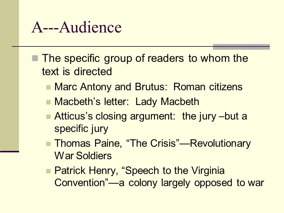 A---Audience The specific group of readers to whom the text is directed. Marc Antony and Brutus: Roman citizens.
