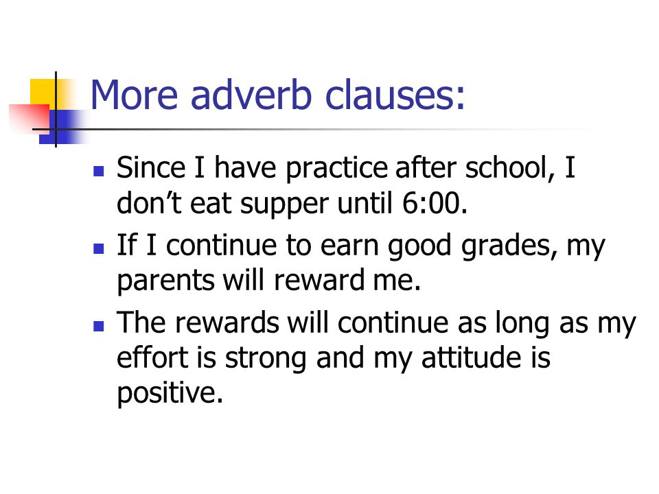 More adverb clauses: Since I have practice after school, I don't eat supper until 6:00.