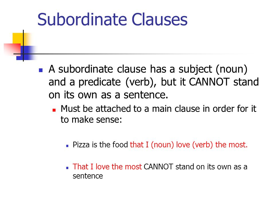 Subordinate Clauses A subordinate clause has a subject (noun) and a predicate (verb), but it CANNOT stand on its own as a sentence.
